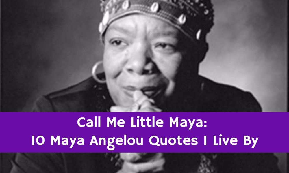 Just Call me Little Maya: 10 Maya Angelou Quotes that I Live By