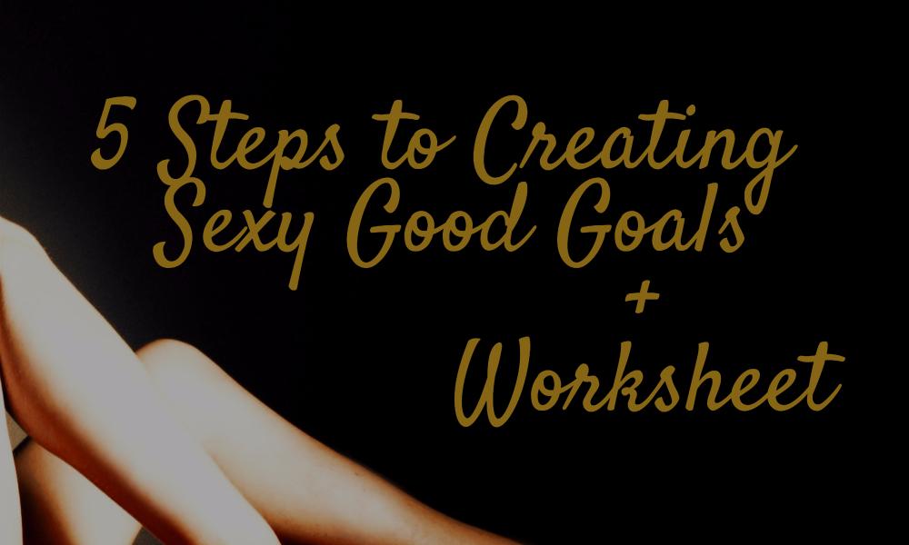 5 Steps to Creating Sexy Good Goals