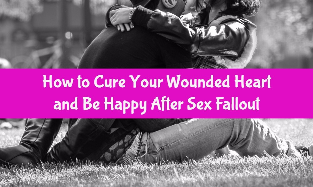 How to Cure Your Wounded Heart and Be happy After Sex Fallout