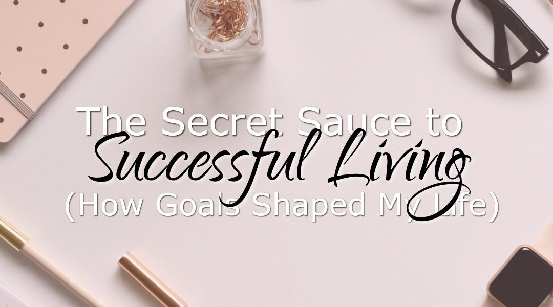 The Secret Sauce to Successful Living (How Goals Shaped My Life)